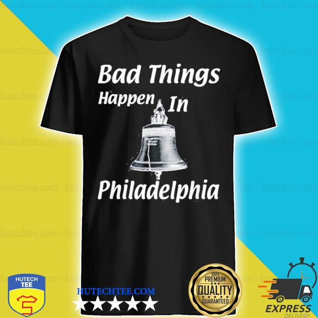 Bad things happen in philadelphia s shirt