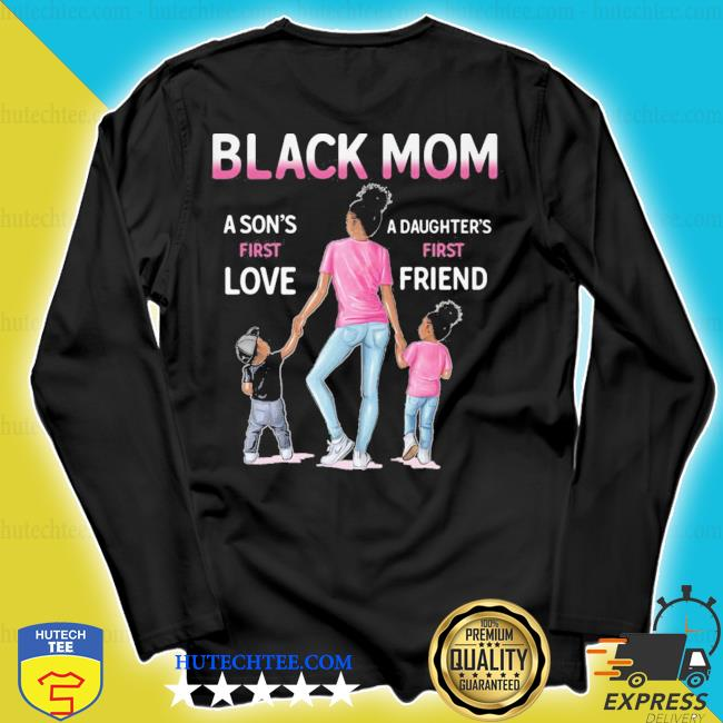 Black Mom a Son's first love a Daughter's first Friend s longsleeve
