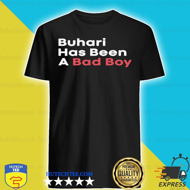 Buhari has been a bad boy shirt