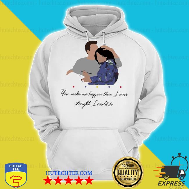 Chandler you make me happier than I ever thought I could be s hoodie