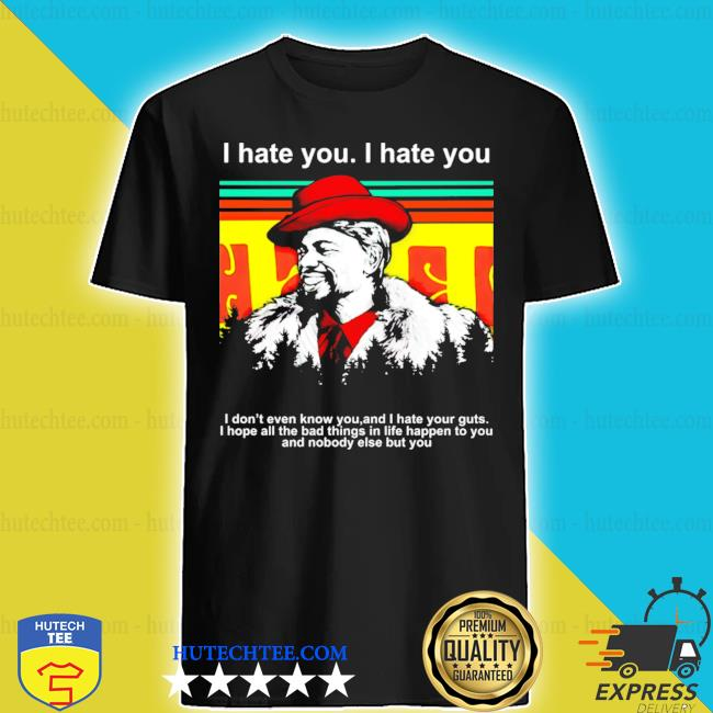 Dave chappelle I hate you I don't even know you and I hate your guts s shirt