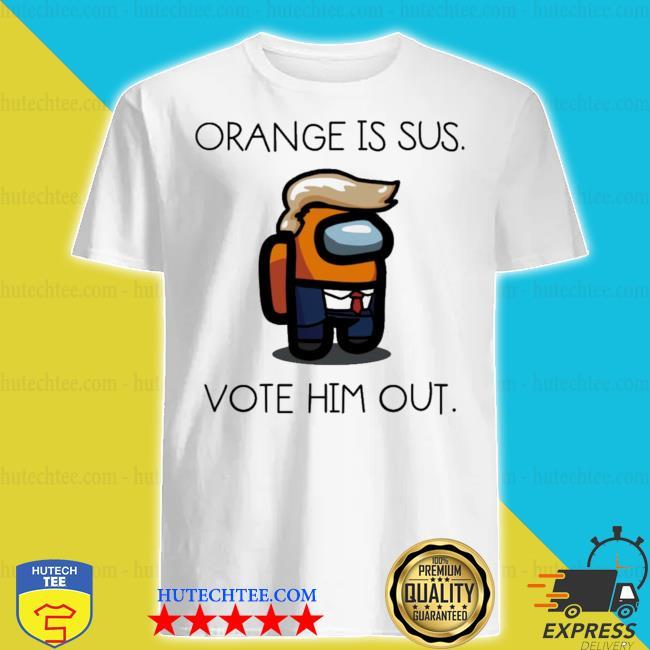 Donald trump orange is sus vote him out shirt