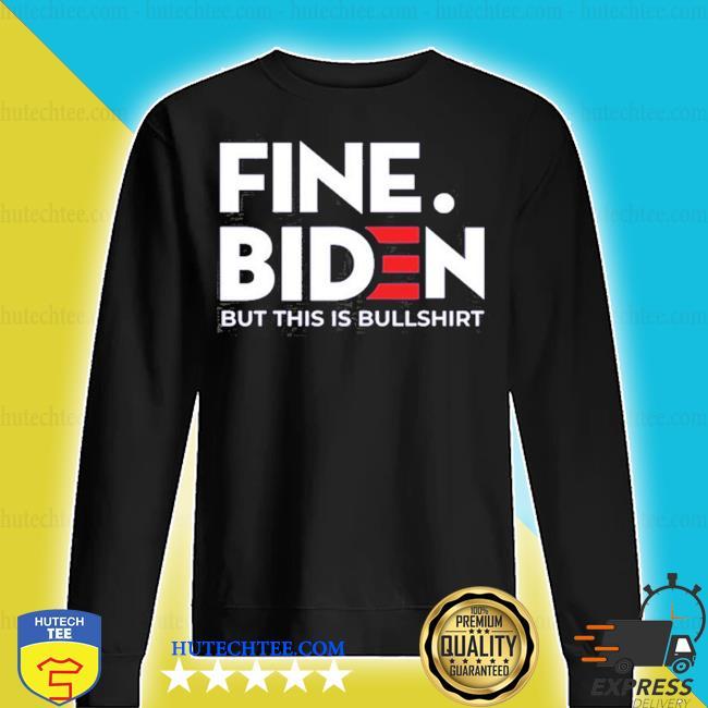Fine biden but this is bullshirt s sweater