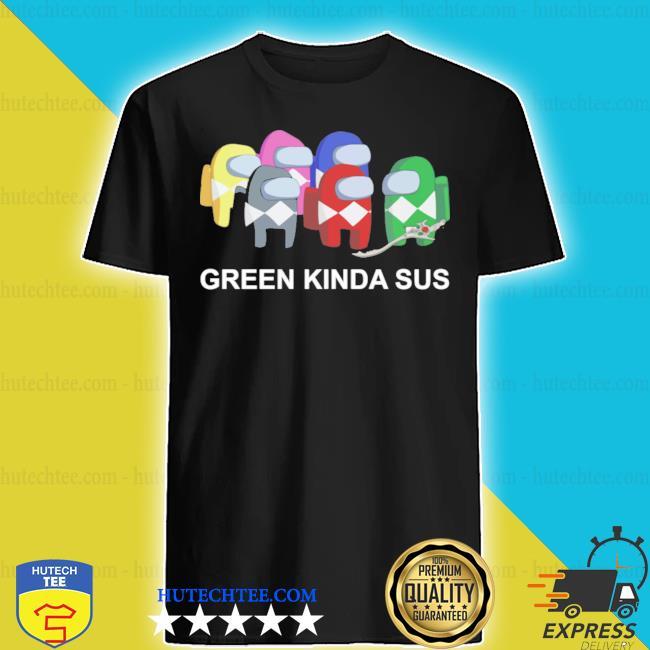 Green kinda sus s shirt