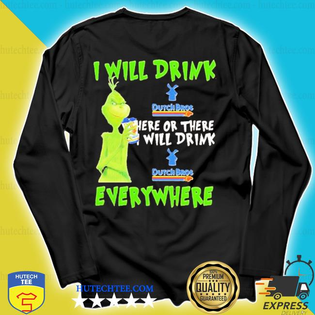 Grinch I will drink dutch bros here or there I will drink dutch bros everywhere s longsleeve