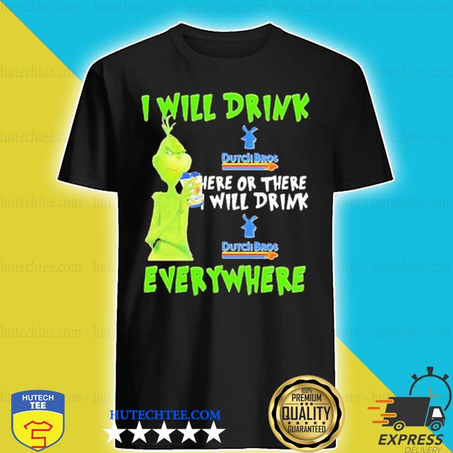 Grinch I will drink dutch bros here or there I will drink dutch bros everywhere s shirt