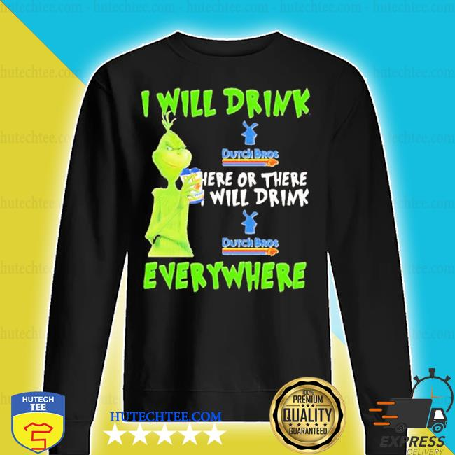 Grinch I will drink dutch bros here or there I will drink dutch bros everywhere s sweater