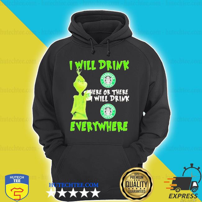 Grinch I will drink starbucks coffee here or there I will drink starbucks coffee everywhere shirt