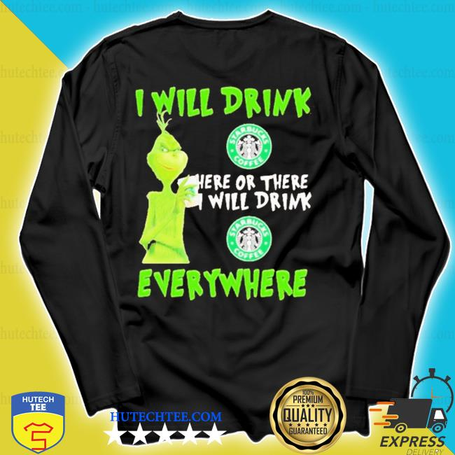 Grinch I will drink starbucks coffee here or there I will drink starbucks coffee everywhere s longsleeve
