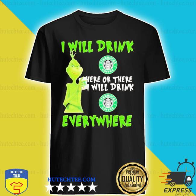 Grinch I will drink starbucks coffee here or there I will drink starbucks coffee everywhere s shirt