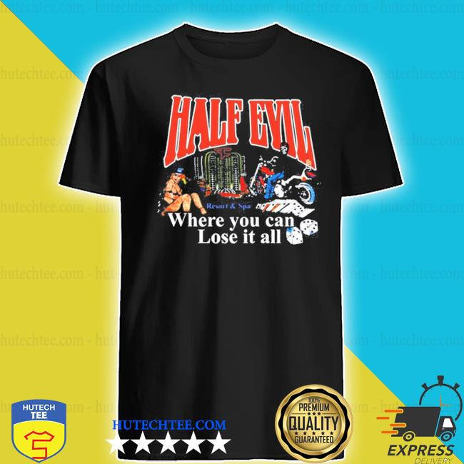 Half evil where you can lose it all s shirt