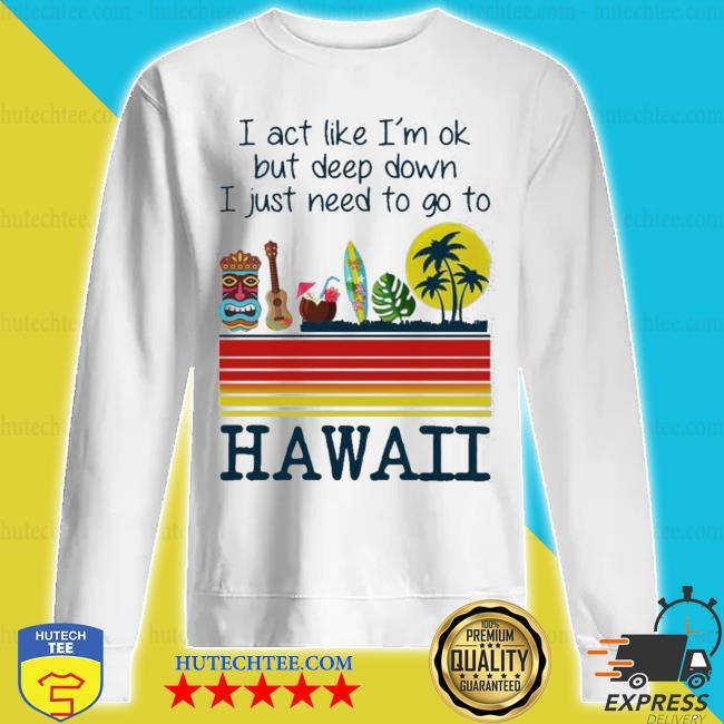 I act like i'm ok but deep down I just need to go to hawaii s sweatshirt