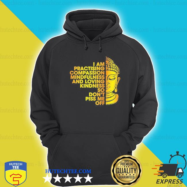 I am practicing compassion mindfulness and loving kindness so don't piss me off buddha shirt