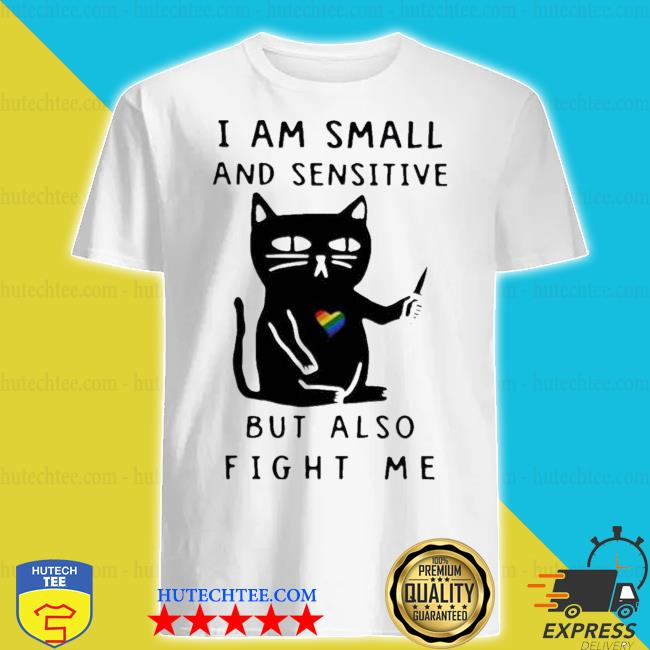 I am small and sensitive but also fight me lgbt cat shirt