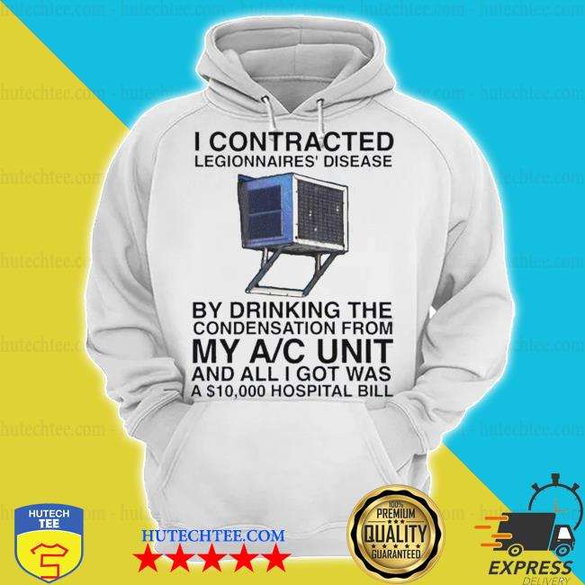 I contracted legionnaires' disease by drinking the condensation s hoodie
