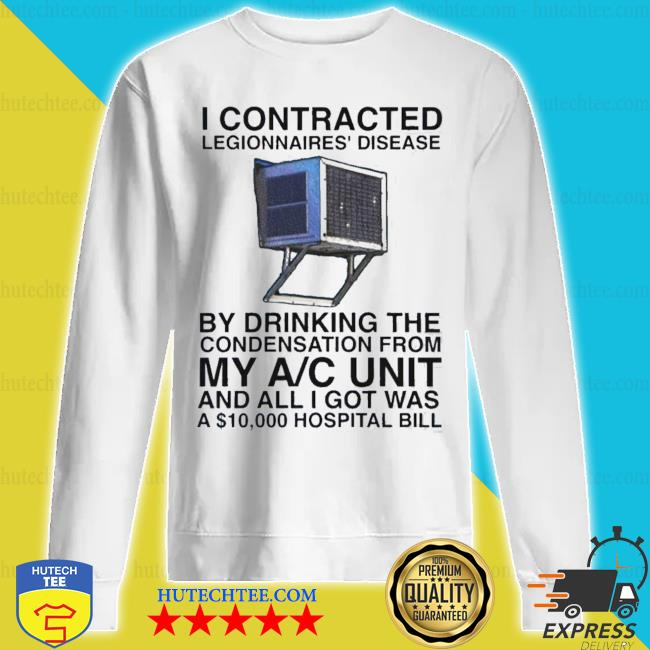 I contracted legionnaires' disease by drinking the condensation s sweatshirt