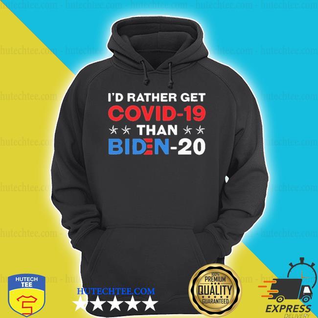 I'd rather get covid 19 than biden shirt