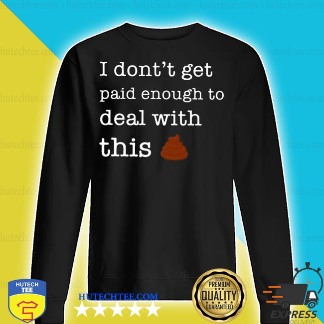 I don't forget paid enough to deal with this shit s sweater