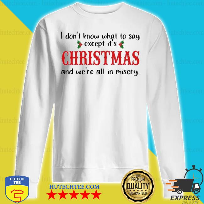 I don't know what to say except it's christmas and we're all in misery s sweatshirt