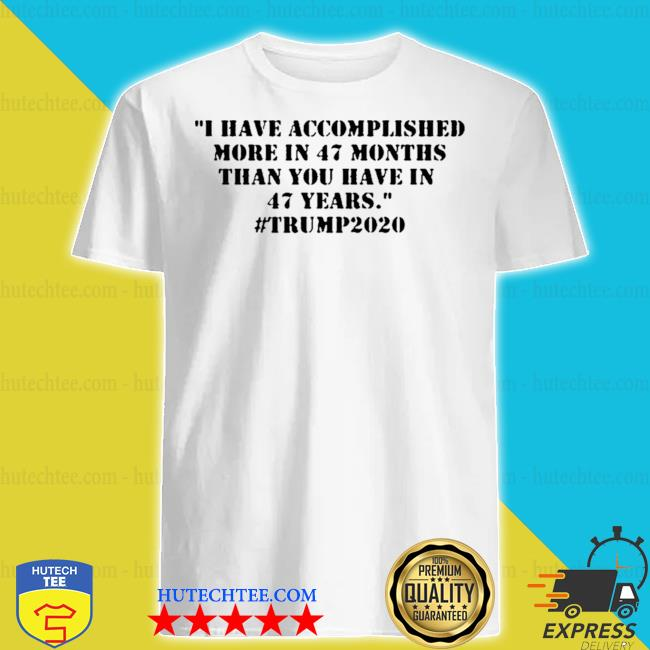 I have accomplished more in 47 months than you have in 47 years #trump2020 shirt