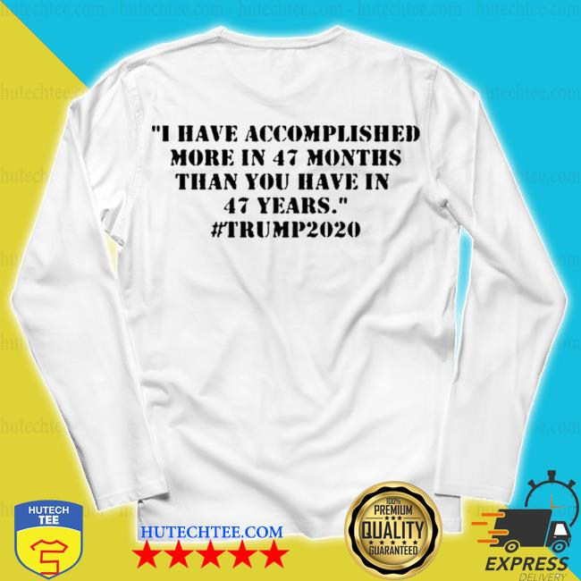 I have accomplished more in 47 months than you have in 47 years #trump2020 s unisex longsleeve