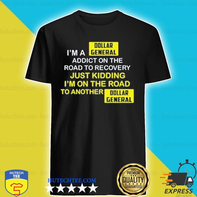 I'm a dollar general addict on the road to recovery s shirt