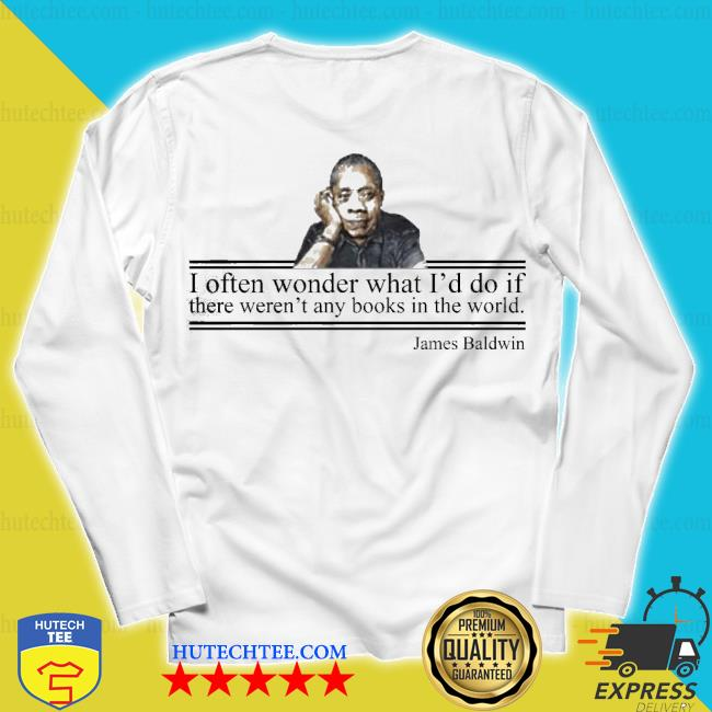 I often wonder what id do if there weren any books in the world james baldwin s unisex longsleeve