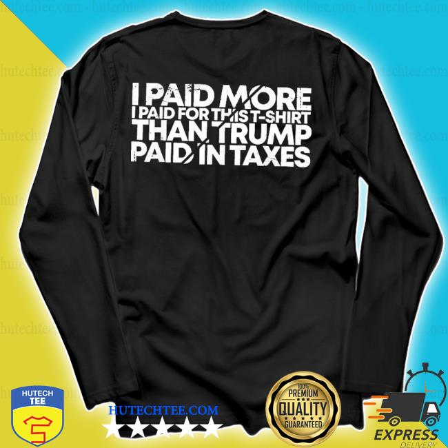 I paid more for this t-shirt than trump paid in taxes 2020 s longsleeve