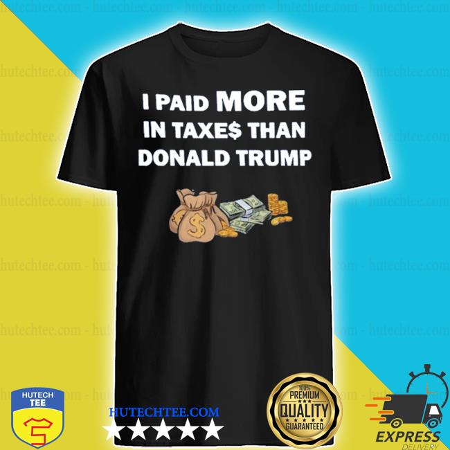 I paid more in taxes than donald trump money 2020 s shirt