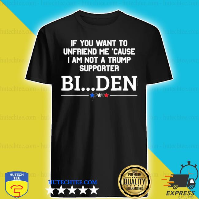 If you want to unfriend me 'cause I am not a Trump supporter Biden shirt