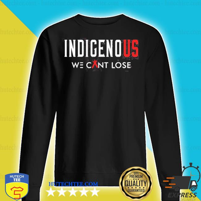 Indigenous we can lose s sweater