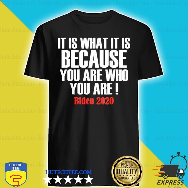 It is what it is because you are who you are 2020 biden s shirt