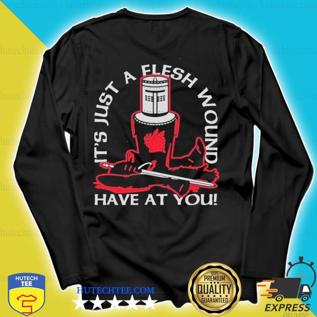 It's just a flesh wound have at you s longsleeve