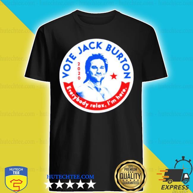 Jack burton 2020 everybody relax i'm here s shirt