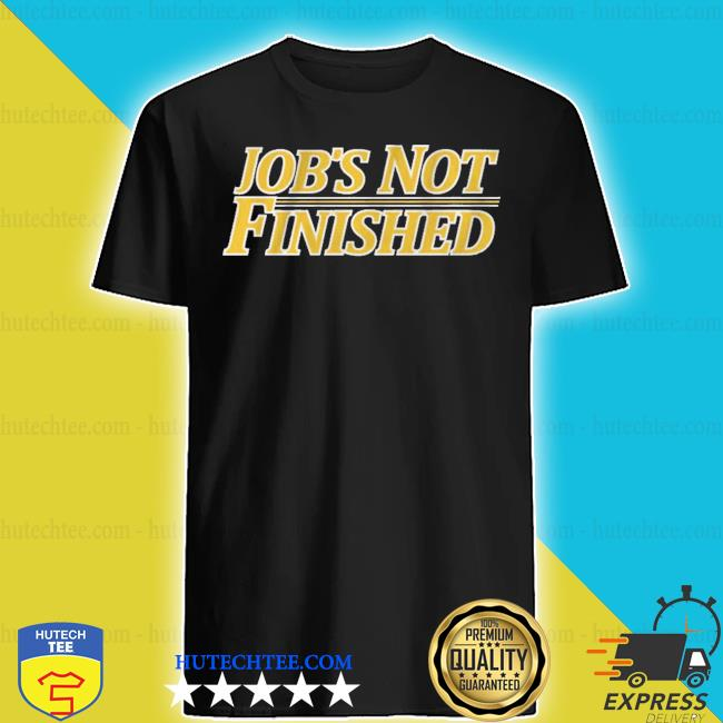 Job's not finished s shirt