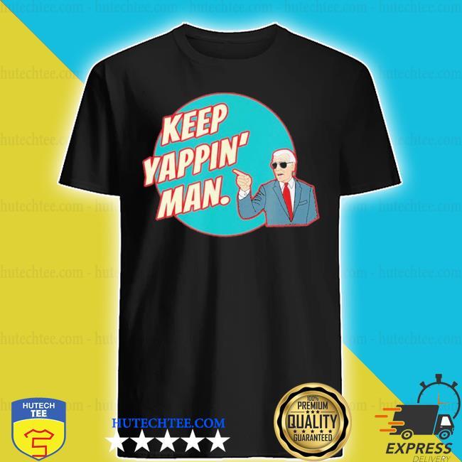 Keep yappin man biden to trump s shirt