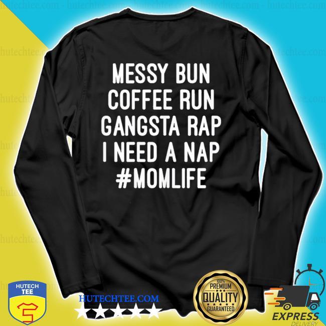 Messy bun coffee run gangsta rap I need a nap #momlife 2020 s longsleeve