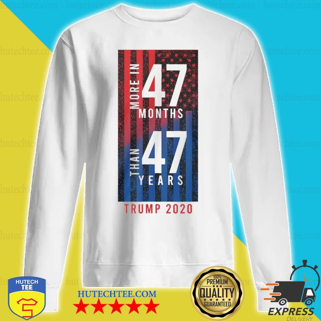 More In 47 months than 47 years Trump 2020 American flag s sweatshirt