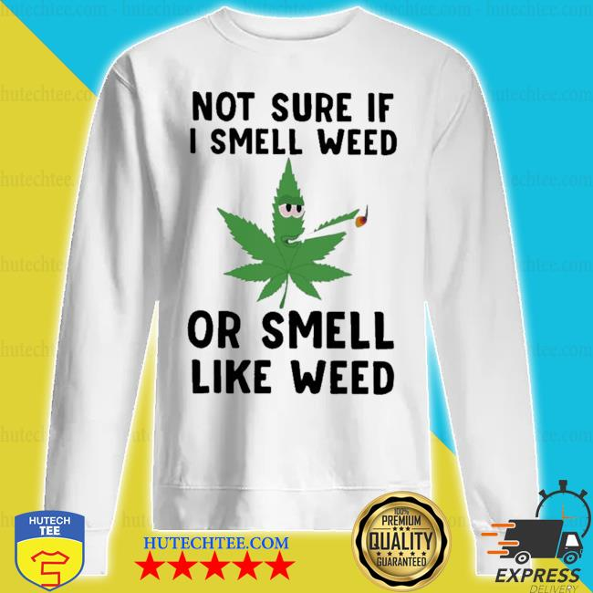 Not sure if I smell weed or smell like weed tee s sweatshirt