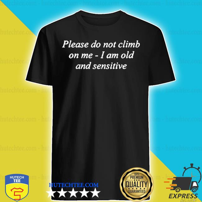 Please do not climb on me I am old and sensitive shirt