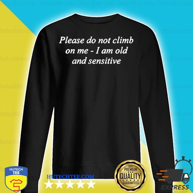 Please do not climb on me I am old and sensitive s sweater