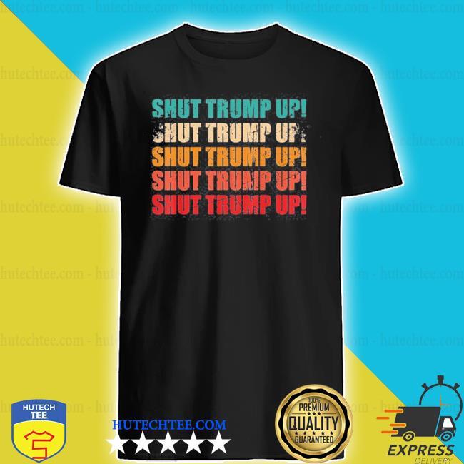 Shut trump up vote him out vintage will you shut up man s shirt