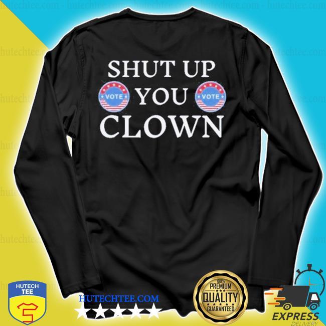 Shut up trump you clown vote s longsleeve