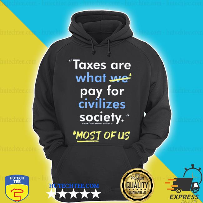 Taxes are what we pay for civilized society most of us shirt