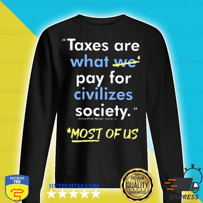Taxes are what we pay for civilized society most of us s sweater