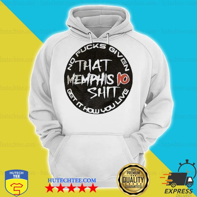 That memphis 10 shit no fucks given get it how you live s hoodie