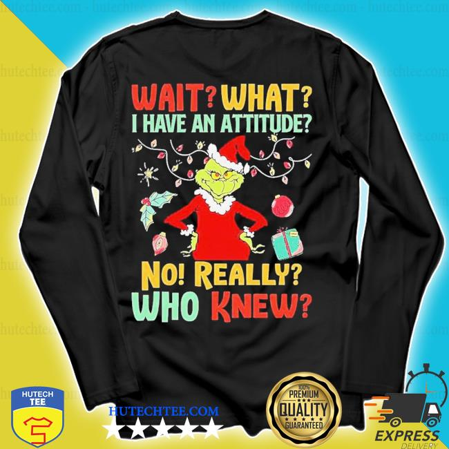 The grinch wait what I have an attitude no really who knew christmas s longsleeve