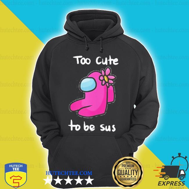 Too cute to be sus impostor among game us s hoodie