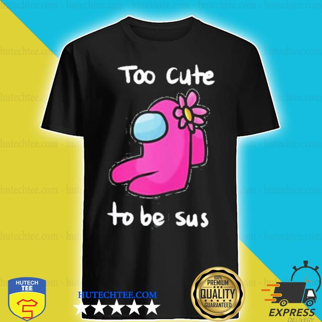 Too cute to be sus impostor among game us shirt