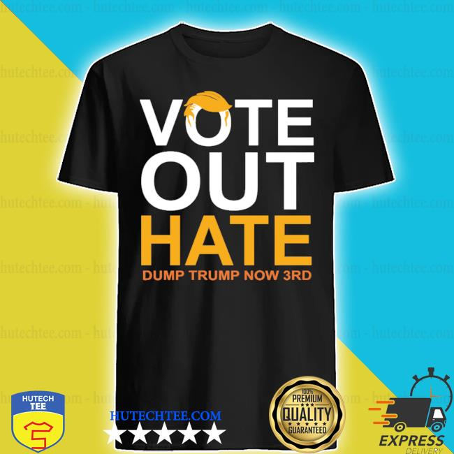 Vote out hate dump trump now 3rd s shirt